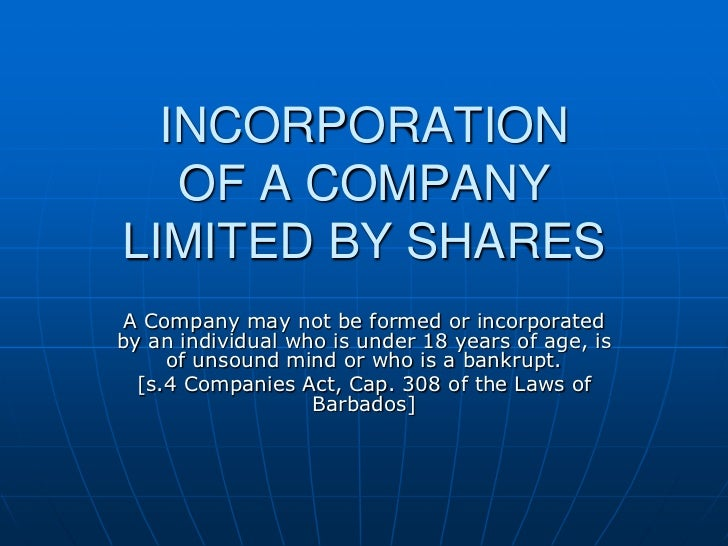 INCORPORATIONOF A COMPANYLIMITED BY SHARES<br />A Company may not be formed or incorporated by an individual who is under ...