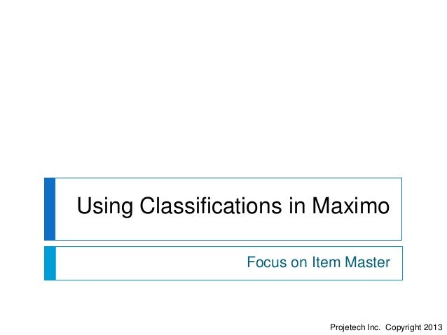 Projetech Inc. Copyright 2013 Using Classifications in Maximo Focus on Item Master