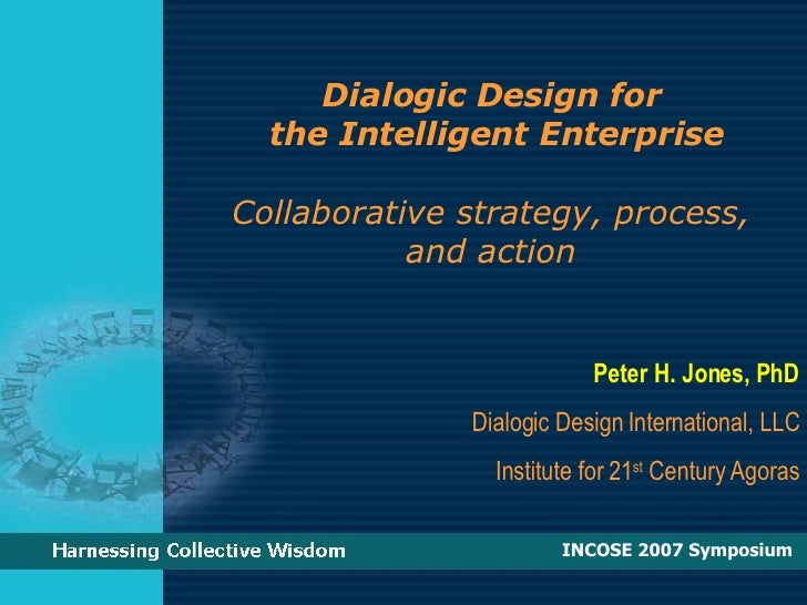 Dialogic Design for  the Intelligent Enterprise Collaborative strategy, process,  and action  Peter H. Jones, PhD Dialogic...