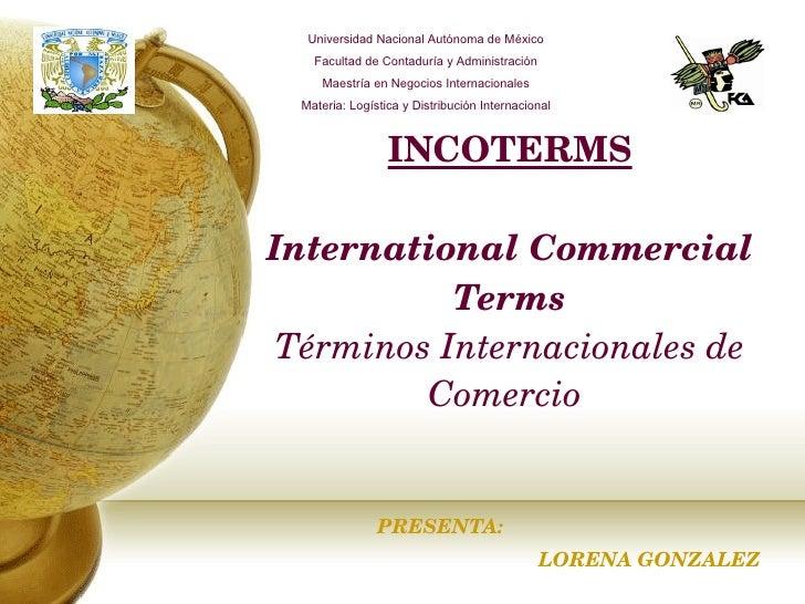 INCOTERMS International Commercial Terms Términos Internacionales de Comercio   PRESENTA: LORENA GONZALEZ Universidad Naci...