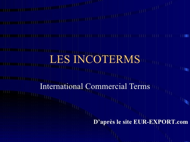 LES INCOTERMS International Commercial Terms D'après le site EUR-EXPORT.com