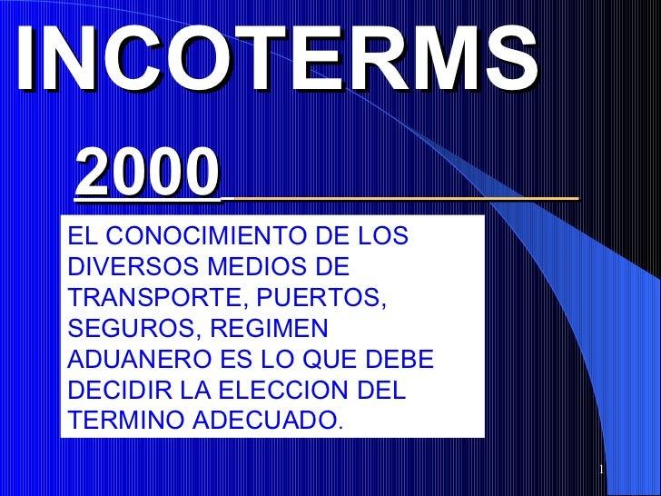 INCOTERMS 2000EL CONOCIMIENTO DE LOSDIVERSOS MEDIOS DETRANSPORTE, PUERTOS,SEGUROS, REGIMENADUANERO ES LO QUE DEBEDECIDIR L...