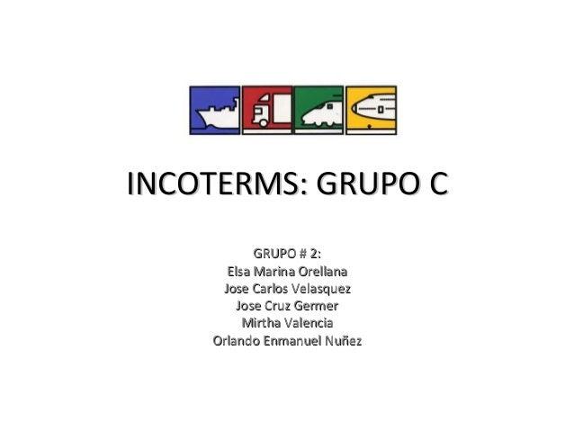 INCOTERMS: GRUPO C           GRUPO # 2:      Elsa Marina Orellana     Jose Carlos Velasquez        Jose Cruz Germer       ...