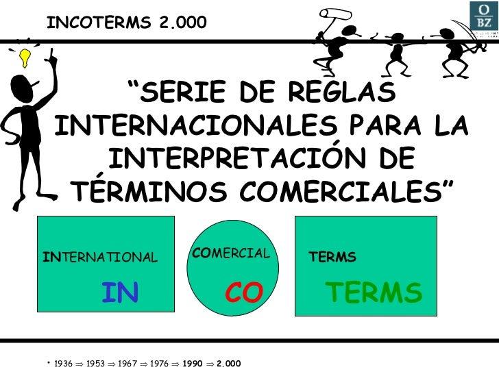 """<ul><li>INCOTERMS 2.000 </li></ul><ul><li>"""" SERIE DE REGLAS INTERNACIONALES PARA LA INTERPRETACIÓN DE TÉRMINOS COMERCIALES..."""