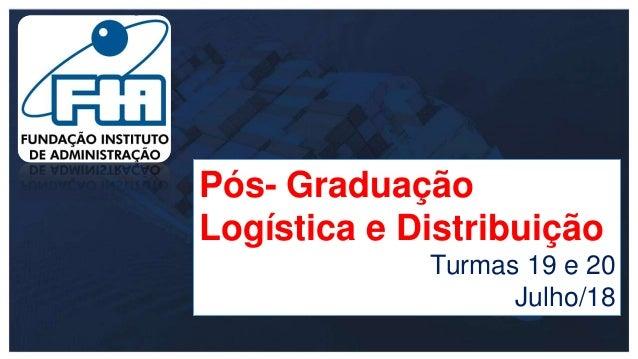 Pós- Graduação Logística e Distribuição Turmas 19 e 20 Julho/18