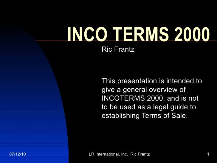 INCO TERMS 2000 Ric Frantz This presentation is intended to give a general overview of INCOTERMS 2000, and is not to be us...