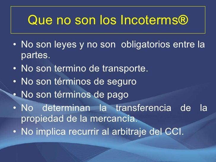 Que no son los  Incoterms ® <ul><li>No son leyes y no son  obligatorios entre la partes. </li></ul><ul><li>No son termino ...