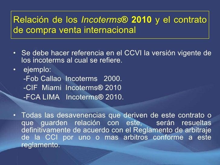 Relación de los  Incoterms ® 2010  y el contrato de compra venta internacional <ul><li>Se debe hacer referencia en el CCVI...