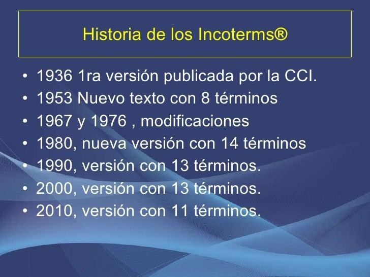 Historia de los Incoterms ® <ul><li>1936 1ra versión publicada por la CCI. </li></ul><ul><li>1953 Nuevo texto con 8 términ...