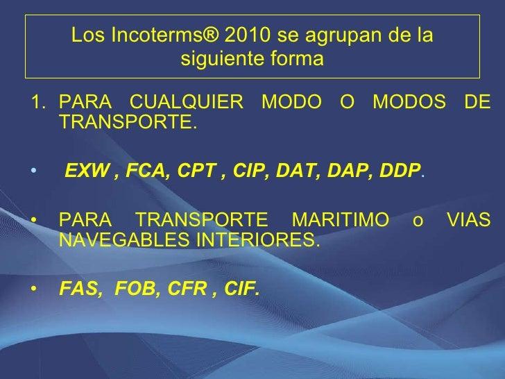 Los  Incoterms ®  2010  se agrupan de la siguiente forma <ul><li>PARA CUALQUIER MODO O MODOS DE TRANSPORTE. </li></ul><ul>...