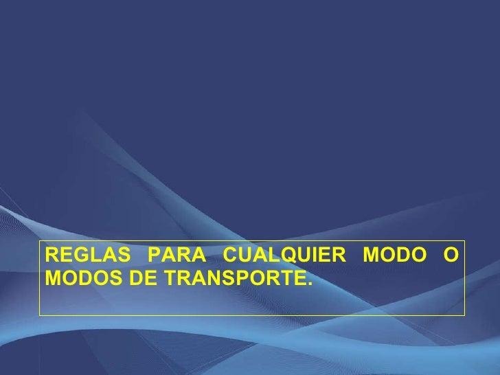 REGLAS PARA CUALQUIER MODO O MODOS DE TRANSPORTE.