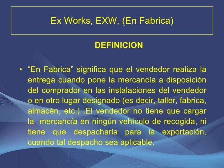 """Ex Works, EXW, (En Fabrica) <ul><li>DEFINICION </li></ul><ul><li>"""" En Fabrica"""" significa que el vendedor realiza la entreg..."""