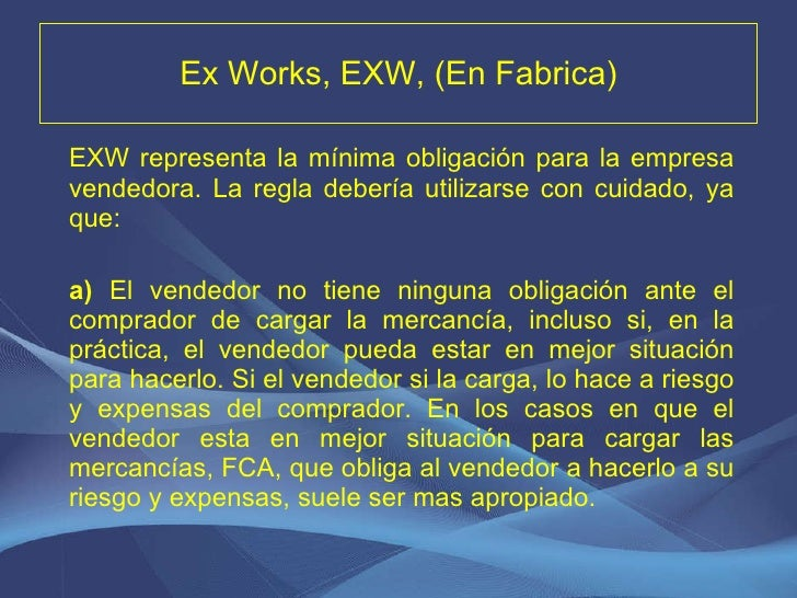 Ex Works, EXW, (En Fabrica) <ul><li>EXW representa la mínima obligación para la empresa vendedora. La regla debería utiliz...
