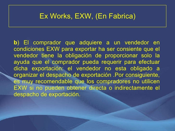 Ex Works, EXW, (En Fabrica) <ul><li>b ) El comprador que adquiere a un vendedor en condiciones EXW para exportar ha ser co...