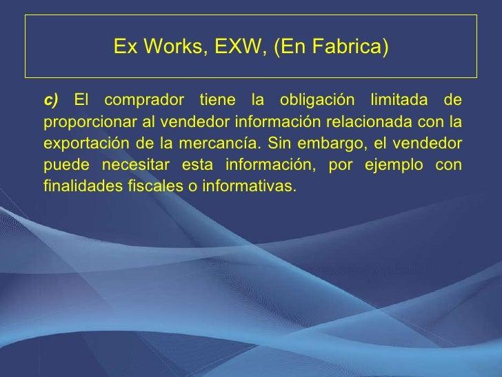 Ex Works, EXW, (En Fabrica) <ul><li>c)   El comprador tiene la obligación limitada de proporcionar al vendedor información...