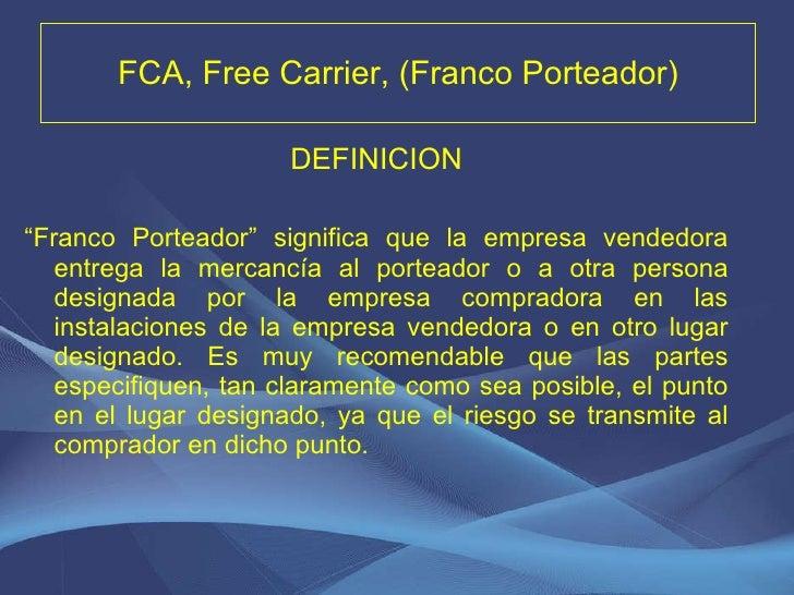 """FCA, Free Carrier, (Franco Porteador) <ul><li>DEFINICION </li></ul><ul><li>"""" Franco Porteador"""" significa que la empresa ve..."""