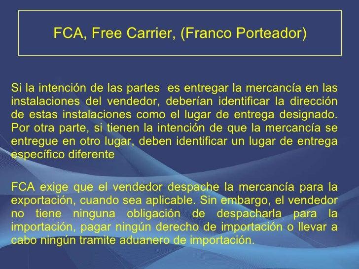 FCA, Free Carrier, (Franco Porteador) <ul><li>Si la intención de las partes  es entregar la mercancía en las instalaciones...