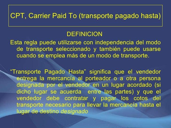 CPT, Carrier Paid To (transporte pagado hasta) <ul><li>DEFINICION   </li></ul><ul><li>Esta regla puede utilizarse con inde...