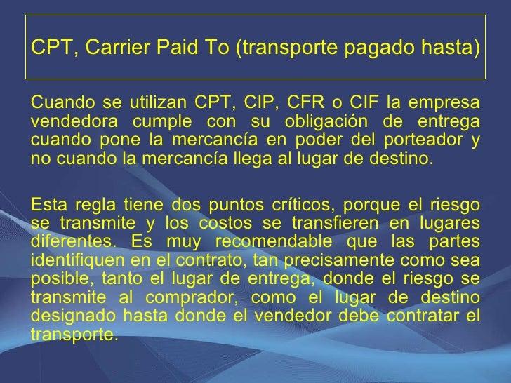 CPT, Carrier Paid To (transporte pagado hasta) <ul><li>Cuando se utilizan CPT, CIP, CFR o CIF la empresa vendedora cumple ...