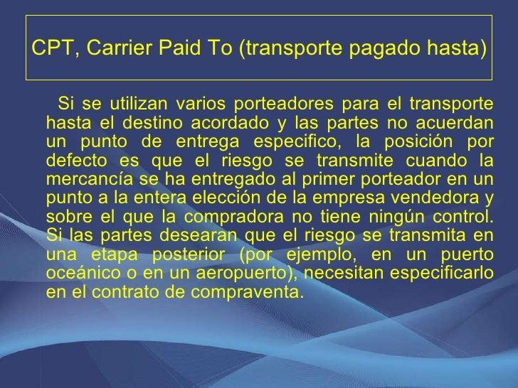 CPT, Carrier Paid To (transporte pagado hasta) <ul><li>Si se utilizan varios porteadores para el transporte hasta el desti...