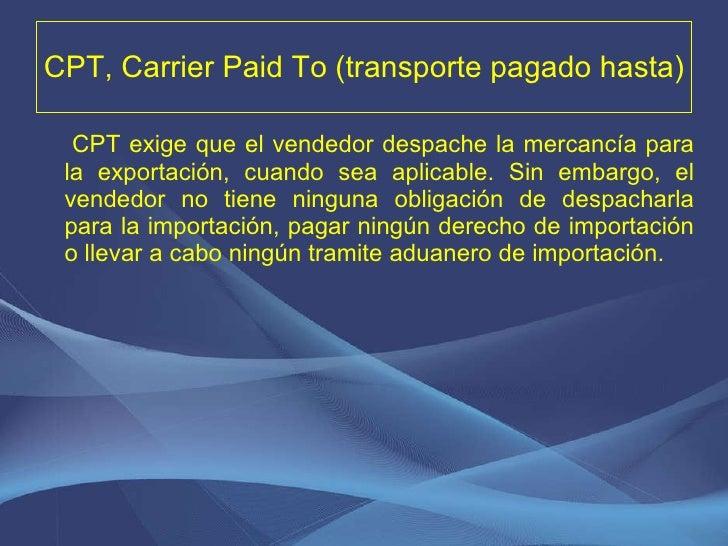 CPT, Carrier Paid To (transporte pagado hasta) <ul><li>CPT exige que el vendedor despache la mercancía para la exportación...