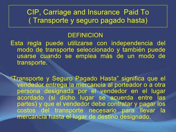 CIP, Carriage and Insurance  Paid To ( Transporte y seguro pagado hasta) <ul><li>DEFINICION  </li></ul><ul><li>Esta regla ...