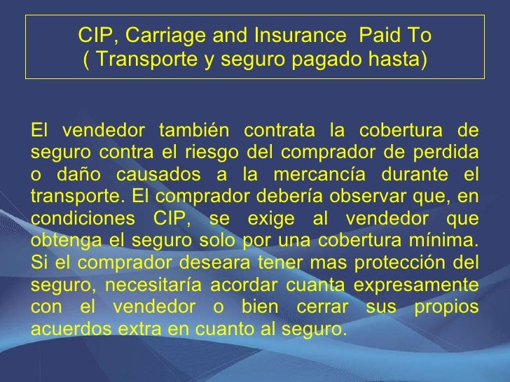 CIP, Carriage and Insurance  Paid To ( Transporte y seguro pagado hasta) <ul><li>El vendedor también contrata la cobertura...
