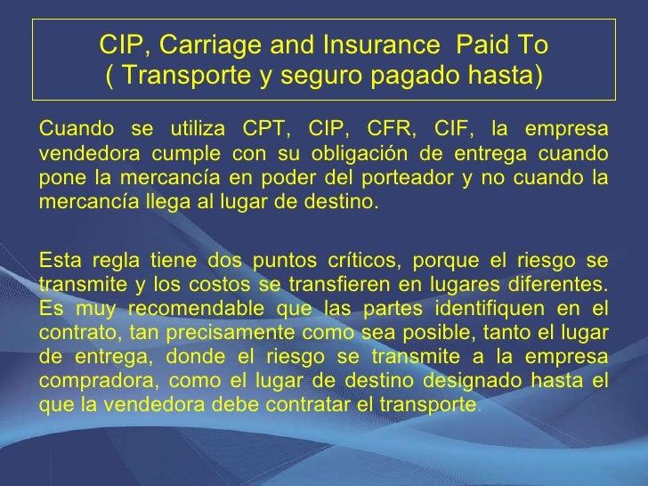 CIP, Carriage and Insurance  Paid To ( Transporte y seguro pagado hasta) <ul><li>Cuando se utiliza CPT, CIP, CFR, CIF, la ...