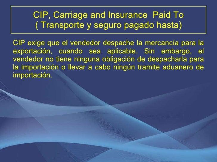 CIP, Carriage and Insurance  Paid To ( Transporte y seguro pagado hasta) <ul><li>CIP exige que el vendedor despache la mer...