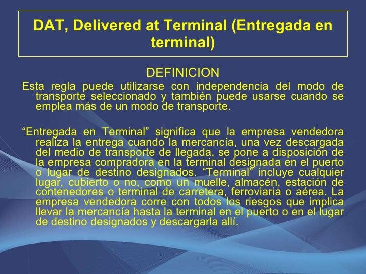 DAT, Delivered at Terminal (Entregada en terminal) <ul><li>DEFINICION </li></ul><ul><li>Esta regla puede utilizarse con in...