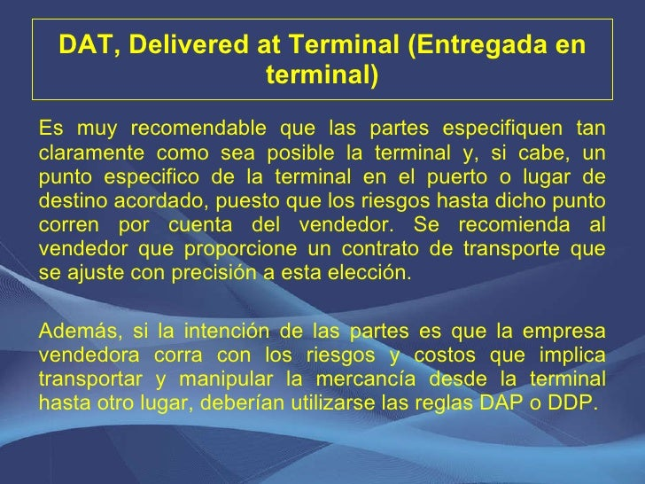 DAT, Delivered at Terminal (Entregada en terminal) <ul><li>Es muy recomendable que las partes especifiquen tan claramente ...