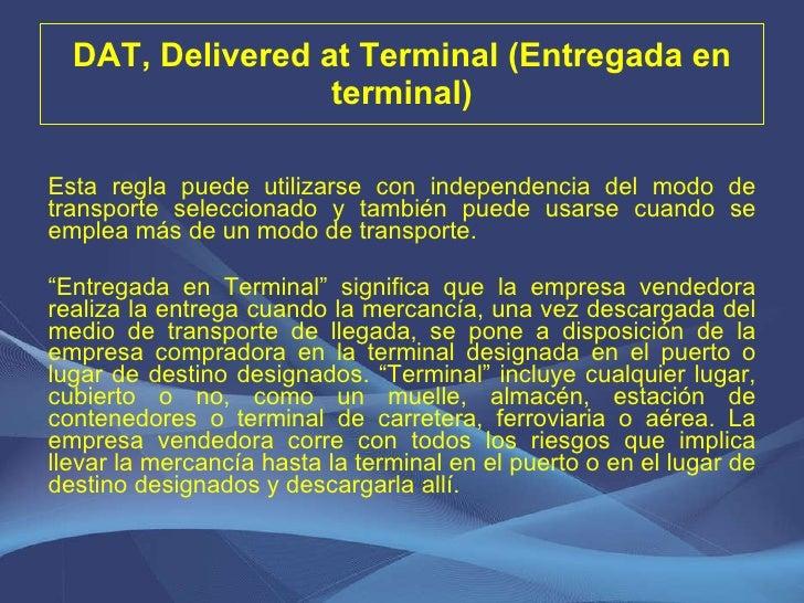 DAT, Delivered at Terminal (Entregada en terminal) <ul><li>Esta regla puede utilizarse con independencia del modo de trans...