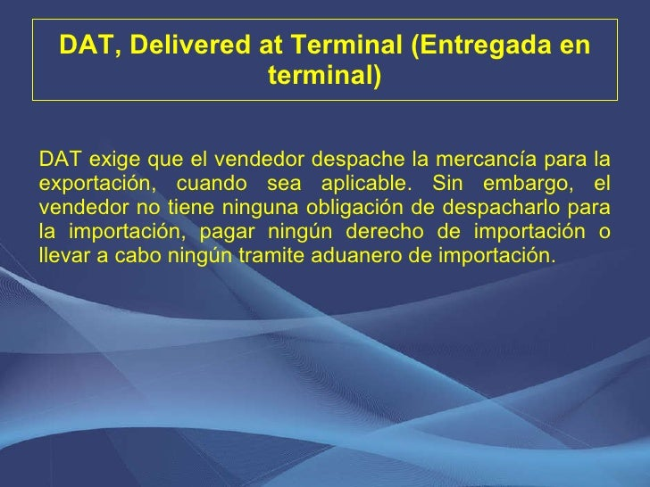 DAT, Delivered at Terminal (Entregada en terminal) <ul><li>DAT exige que el vendedor despache la mercancía para la exporta...
