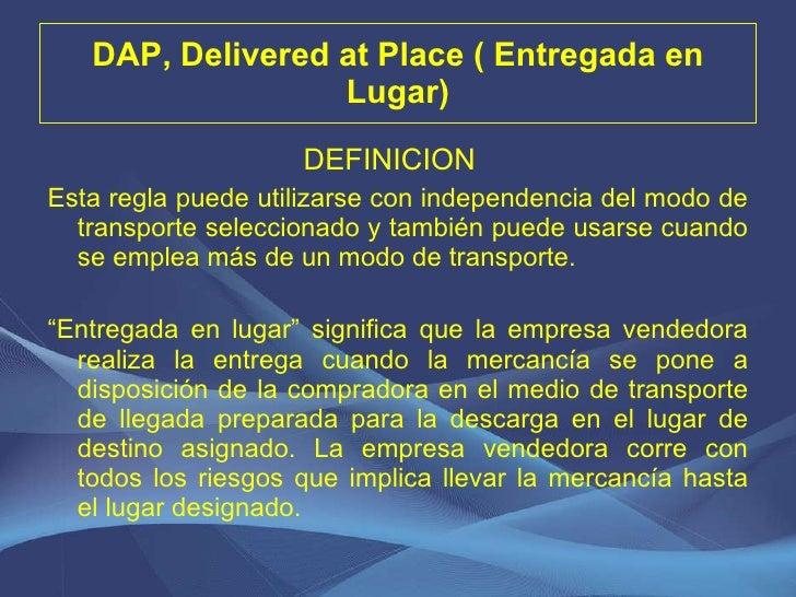 DAP, Delivered at Place ( Entregada en Lugar) <ul><li>DEFINICION  </li></ul><ul><li>Esta regla puede utilizarse con indepe...
