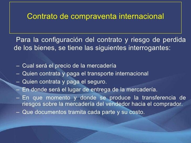 Contrato de compraventa internacional <ul><li>Para la configuración del contrato y riesgo de perdida de los bienes, se tie...