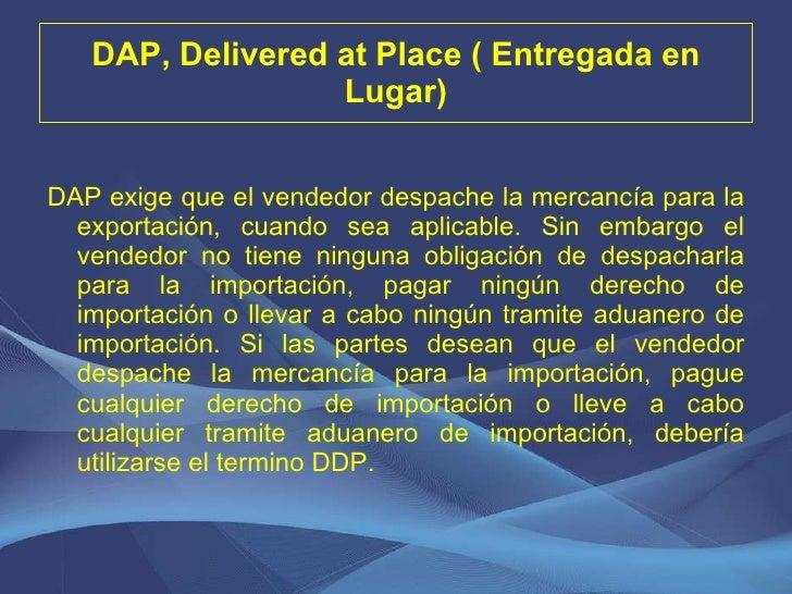DAP, Delivered at Place ( Entregada en Lugar) <ul><li>DAP exige que el vendedor despache la mercancía para la exportación,...