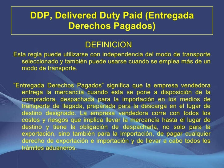 DDP, Delivered Duty Paid (Entregada Derechos Pagados) <ul><li>DEFINICION  </li></ul><ul><li>Esta regla puede utilizarse co...