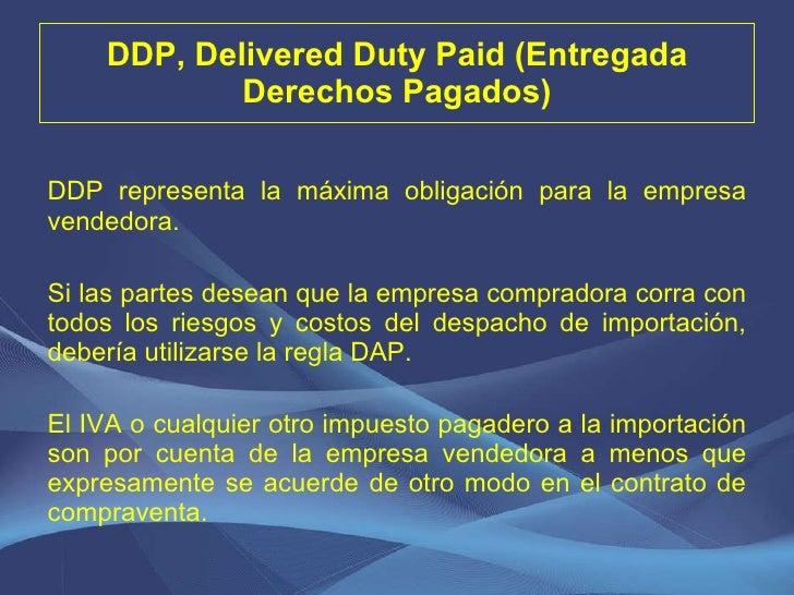 DDP, Delivered Duty Paid (Entregada Derechos Pagados) <ul><li>DDP representa la máxima obligación para la empresa vendedor...