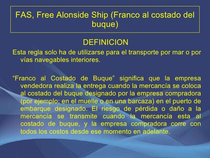 FAS, Free Alonside Ship (Franco al costado del buque) <ul><li>DEFINICION  </li></ul><ul><li>Esta regla solo ha de utilizar...