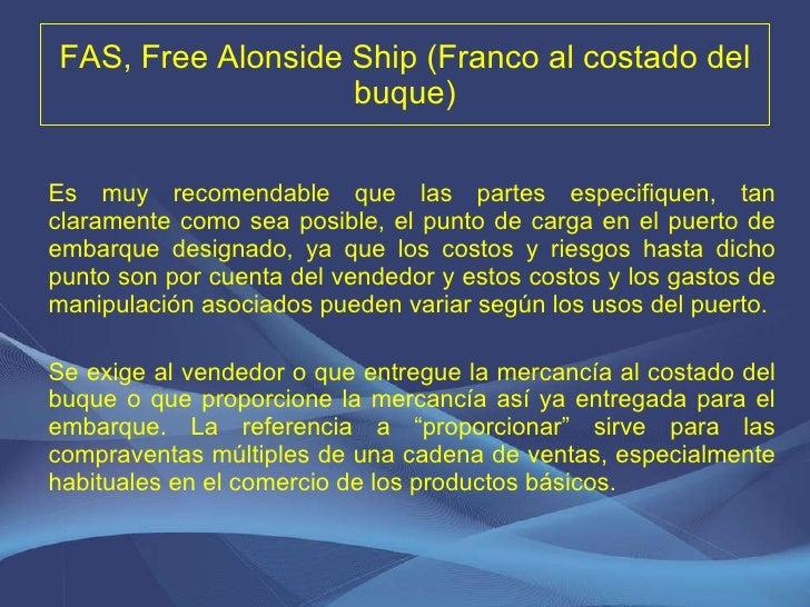 FAS, Free Alonside Ship (Franco al costado del buque) <ul><li>Es muy recomendable que las partes especifiquen, tan clarame...