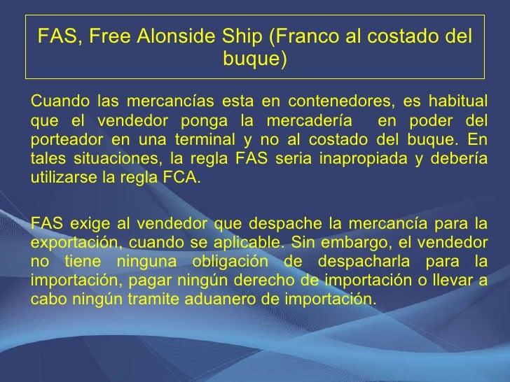 FAS, Free Alonside Ship (Franco al costado del buque) <ul><li>Cuando las mercancías esta en contenedores, es habitual que ...