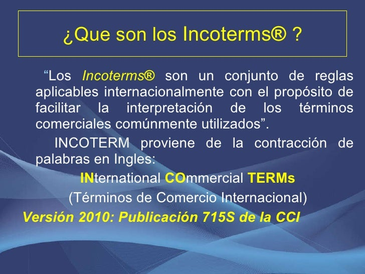 """¿ Que son los  Incoterms ®  ? <ul><li>"""" Los  Incoterms ®   son un conjunto de reglas aplicables internacionalmente con el ..."""