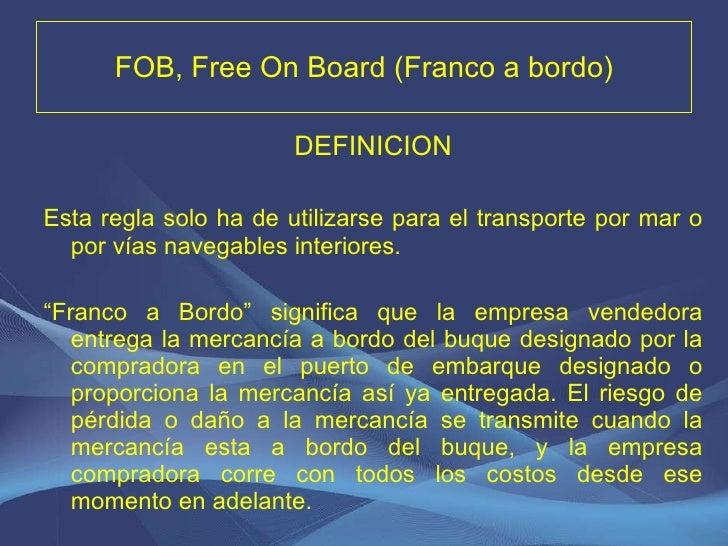 FOB, Free On Board (Franco a bordo) <ul><li>DEFINICION </li></ul><ul><li>Esta regla solo ha de utilizarse para el transpor...