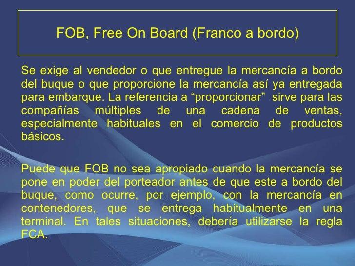 FOB, Free On Board (Franco a bordo) <ul><li>Se exige al vendedor o que entregue la mercancía a bordo del buque o que propo...
