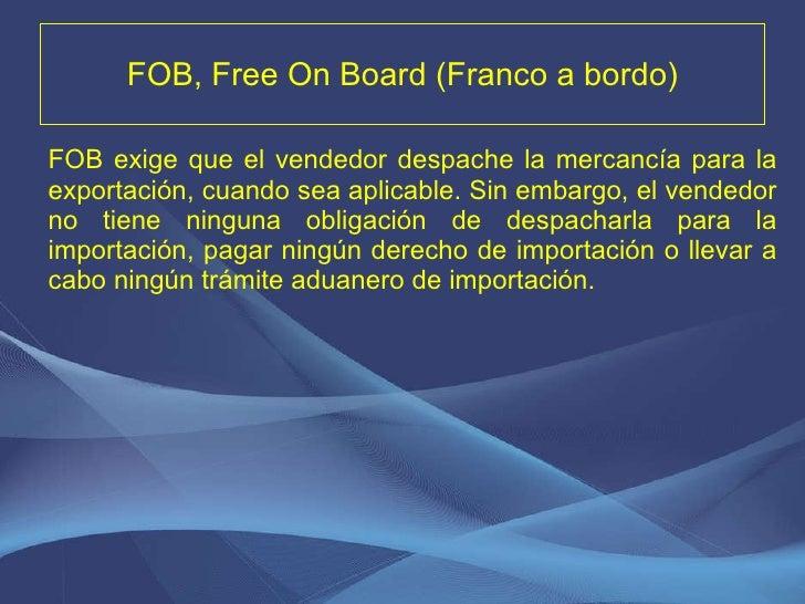 FOB, Free On Board (Franco a bordo) <ul><li>FOB exige que el vendedor despache la mercancía para la exportación, cuando se...