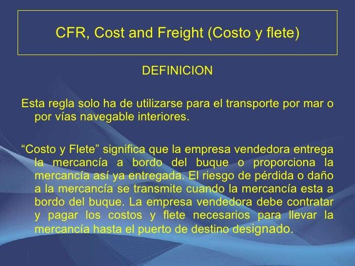 CFR, Cost and Freight (Costo y flete) <ul><li>DEFINICION </li></ul><ul><li>Esta regla solo ha de utilizarse para el transp...