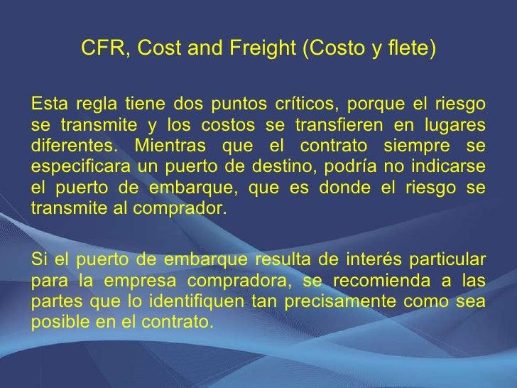 CFR, Cost and Freight (Costo y flete) <ul><li>Esta regla tiene dos puntos críticos, porque el riesgo se transmite y los co...