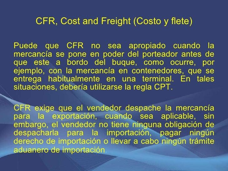 CFR, Cost and Freight (Costo y flete) <ul><li>Puede que CFR no sea apropiado cuando la mercancía se pone en poder del port...