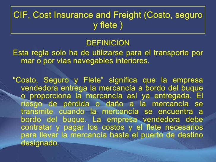 CIF, Cost Insurance and Freight (Costo, seguro y flete ) <ul><li>DEFINICION </li></ul><ul><li>Esta regla solo ha de utiliz...