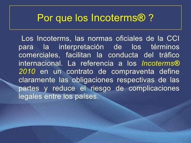 Por que los  Incoterms ®  ? <ul><li>Los Incoterms, las normas oficiales de la CCI para la interpretación de los términos c...
